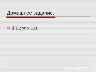 Домашнее задание:§ 11; упр. 111