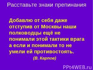 Расставьте знаки препинания Добавлю от себя даже отступив от Москвы наши полково