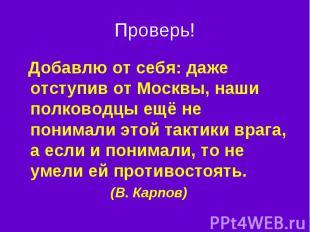 Проверь! Добавлю от себя: даже отступив от Москвы, наши полководцы ещё не понима