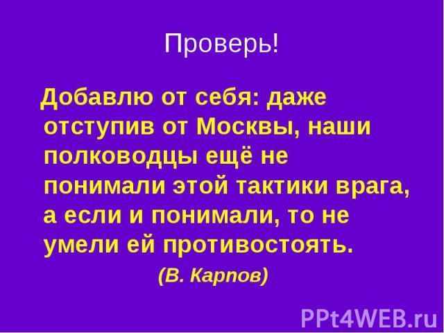 Проверь! Добавлю от себя: даже отступив от Москвы, наши полководцы ещё не понимали этой тактики врага, а если и понимали, то не умели ей противостоять. (В. Карпов)