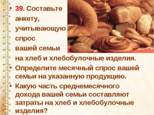 39. Составьте анкету, учитывающую спрос вашей семьи на хлеб и хлебобулочные изде