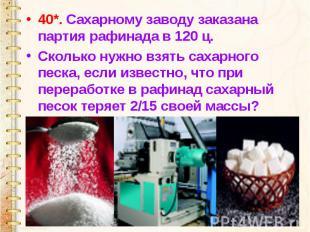 40*. Сахарному заводу заказана партия рафинада в 120 ц. Сколько нужно взять саха