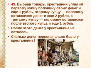 49. Выбрав товары, крестьянин уплатил первому купцу половину своих денег и еще 1