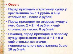 Ответ: Перед приходом к третьему купцу у крестьянина был 1 рубль и ещё столько ж