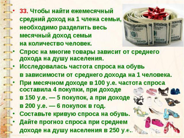 33. Чтобы найти ежемесячный средний доход на 1 члена семьи, необходимо разделить весь месячный доход семьи на количество человек.Спрос на многие товары зависит от среднего дохода на душу населения.Исследовалась частота спроса на обувь в зависимости …