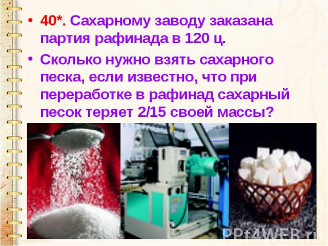 40*. Сахарному заводу заказана партия рафинада в 120 ц. Сколько нужно взять сахарного песка, если известно, что при переработке в рафинад сахарный песок теряет 2/15 своей массы?
