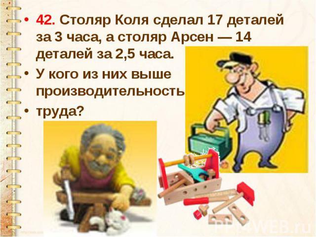 42. Столяр Коля сделал 17 деталей за 3 часа, а столяр Арсен — 14 деталей за 2,5 часа. У кого из них выше производительность труда?