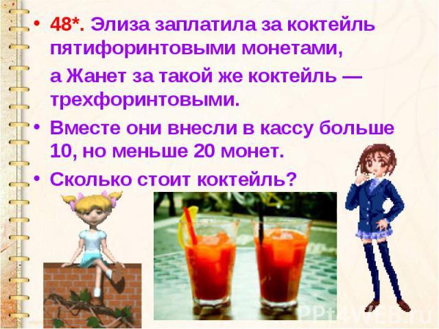 48*. Элиза заплатила за коктейль пятифоринтовыми монетами, а Жанет за такой же коктейль — трехфоринтовыми. Вместе они внесли в кассу больше 10, но меньше 20 монет. Сколько стоит коктейль?