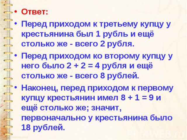 Ответ: Перед приходом к третьему купцу у крестьянина был 1 рубль и ещё столько же - всего 2 рубля. Перед приходом ко второму купцу у него было 2 + 2 = 4 рубля и ещё столько же - всего 8 рублей. Наконец, перед приходом к первому купцу крестьянин имел…