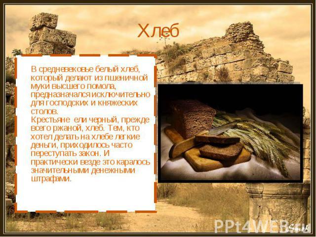 Хлеб В средневековье белый хлеб, который делают из пшеничной муки высшего помола, предназначался исключительно для господских и княжеских столов. Крестьяне ели черный, прежде всего ржаной, хлеб. Тем, кто хотел делать на хлебе легкие деньги, приходил…