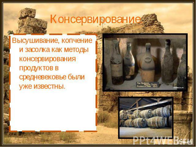 Консервирование. Высушивание, копчение и засолка как методы консервирования продуктов в средневековье были уже известны.