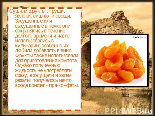 Сушили фрукты : груши, яблоки, вишню и овощи. Засушенные или высушенные в печке они сохранялись в течение долгого времени и часто использовались в кулинарии: особенно их любили добавлять в вино. Фрукты также использовали для приготовления компота. О…