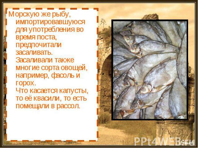Морскую же рыбу, импортировавшуюся для употребления во время поста, предпочитали засаливать.Засаливали также многие сорта овощей, например, фасоль и горох. Что касается капусты, то её квасили, то есть помещали в рассол.