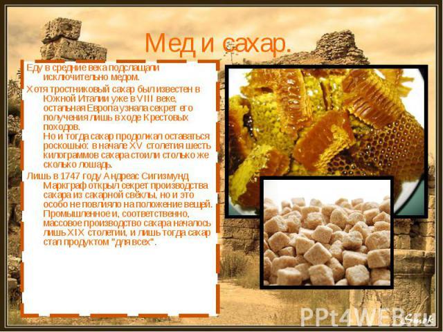 Мед и сахар. Еду в средние века подслащали исключительно медом. Хотя тростниковый сахар был известен в Южной Италии уже в VIII веке, остальная Европа узнала секрет его получения лишь в ходе Крестовых походов.Но и тогда сахар продолжал оставаться рос…