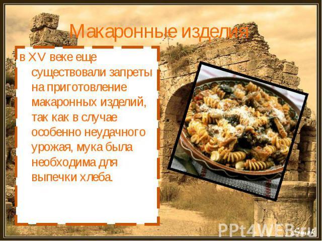 Макаронные изделия в XV веке еще существовали запреты на приготовление макаронных изделий, так как в случае особенно неудачного урожая, мука была необходима для выпечки хлеба.