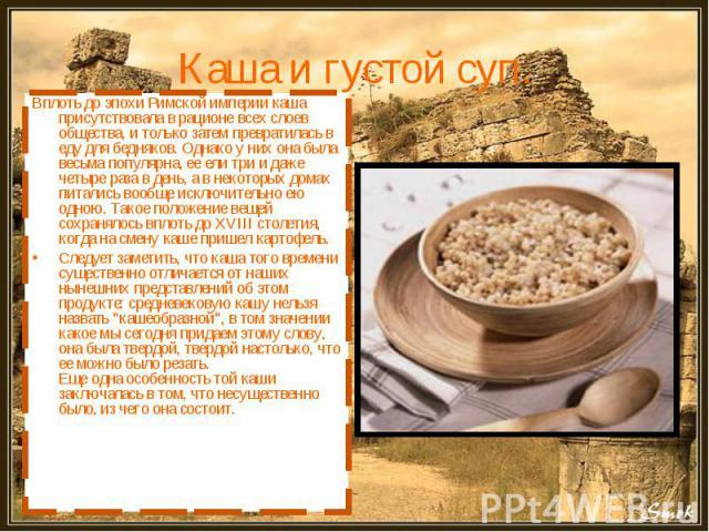 Каша и густой суп. Вплоть до эпохи Римской империи каша присутствовала в рационе всех слоев общества, и только затем превратилась в еду для бедняков. Однако у них она была весьма популярна, ее ели три и даже четыре раза в день, а в некоторых домах п…