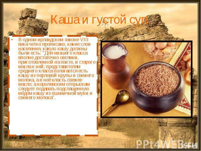 Каша и густой суп. В одном ирландском законе VIII века четко прописано, какие слои населения, какую кашу должны были есть: