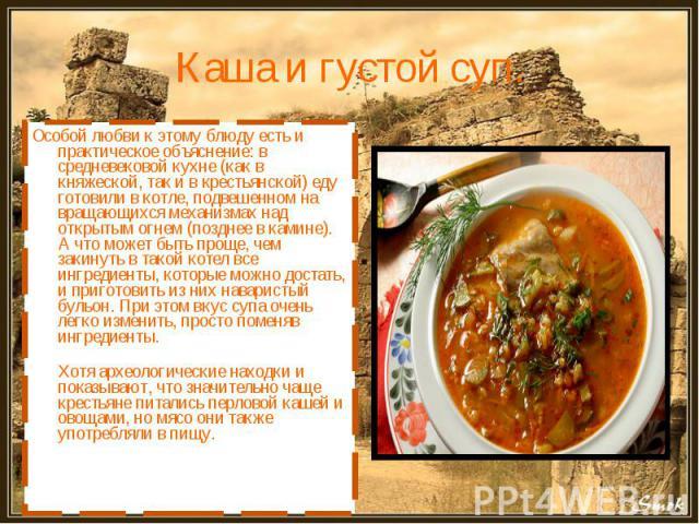Каша и густой суп. Особой любви к этому блюду есть и практическое объяснение: в средневековой кухне (как в княжеской, так и в крестьянской) еду готовили в котле, подвешенном на вращающихся механизмах над открытым огнем (позднее в камине). А что може…