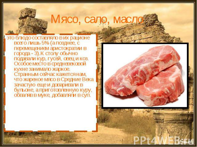 Мясо, сало, масло это блюдо составляло в их рационе всего лишь 5% (а позднее, с перемещением аристократии в города - 3).К столу обычно подавали кур, гусей, овец и коз. Особое место в средневековой кухне занимало жаркое. Странным сейчас кажется нам, …