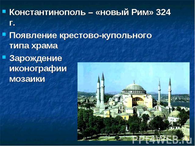 Константинополь – «новый Рим» 324 г. Появление крестово-купольного типа храмаЗарождение иконографии и мозаики
