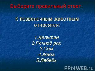 Выберите правильный ответ: К позвоночным животным относятся:1.Дельфин 2.Речной р
