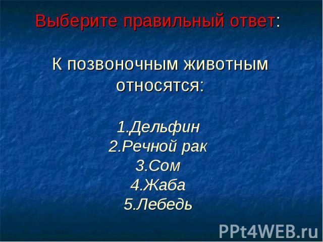 Выберите правильный ответ: К позвоночным животным относятся:1.Дельфин 2.Речной рак 3.Сом 4.Жаба 5.Лебедь