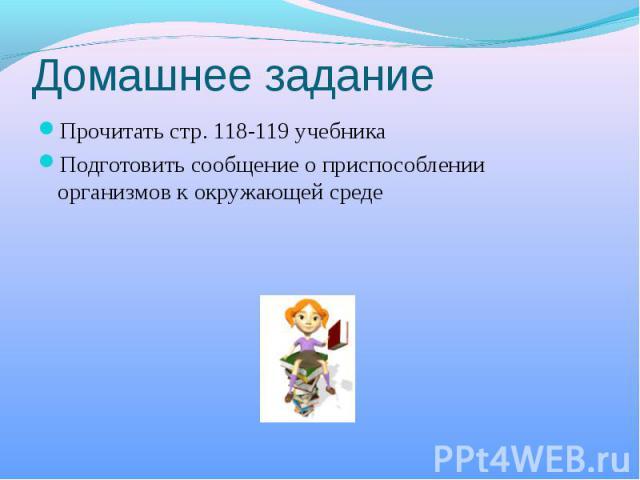 Домашнее задание Прочитать стр. 118-119 учебникаПодготовить сообщение о приспособлении организмов к окружающей среде