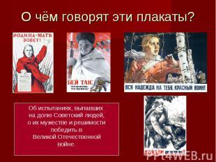 О чём говорят эти плакаты? Об испытаниях, выпавших на долю Советский людей,о их
