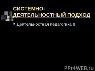 СИСТЕМНО-ДЕЯТЕЛЬНОСТНЫЙ ПОДХОД Деятельностная педагогика!!!