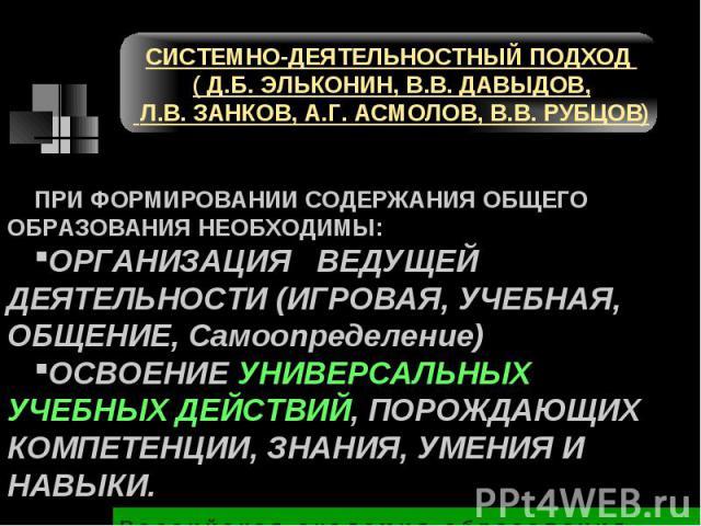СИСТЕМНО-ДЕЯТЕЛЬНОСТНЫЙ ПОДХОД ( Д.Б. ЭЛЬКОНИН, В.В. ДАВЫДОВ, Л.В. ЗАНКОВ, А.Г. АСМОЛОВ, В.В. РУБЦОВ) ПРИ ФОРМИРОВАНИИ СОДЕРЖАНИЯ ОБЩЕГО ОБРАЗОВАНИЯ НЕОБХОДИМЫ:ОРГАНИЗАЦИЯ ВЕДУЩЕЙ ДЕЯТЕЛЬНОСТИ (ИГРОВАЯ, УЧЕБНАЯ, ОБЩЕНИЕ, Самоопределение)ОСВОЕНИЕ УНИ…