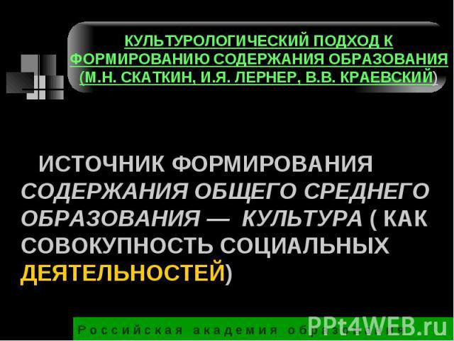 КУЛЬТУРОЛОГИЧЕСКИЙ ПОДХОД К ФОРМИРОВАНИЮ СОДЕРЖАНИЯ ОБРАЗОВАНИЯ (М.Н. СКАТКИН, И.Я. ЛЕРНЕР, В.В. КРАЕВСКИЙ) ИСТОЧНИК ФОРМИРОВАНИЯ СОДЕРЖАНИЯ ОБЩЕГО СРЕДНЕГО ОБРАЗОВАНИЯ — КУЛЬТУРА ( КАК СОВОКУПНОСТЬ СОЦИАЛЬНЫХ ДЕЯТЕЛЬНОСТЕЙ)