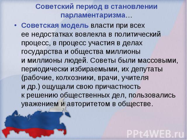Советский период в становлении парламентаризма… Советская модель власти при всех еенедостатках вовлекла вполитический процесс, впроцесс участия вделах государства иобщества миллионы имиллионы людей. Советы были массовыми, периодически избираем…