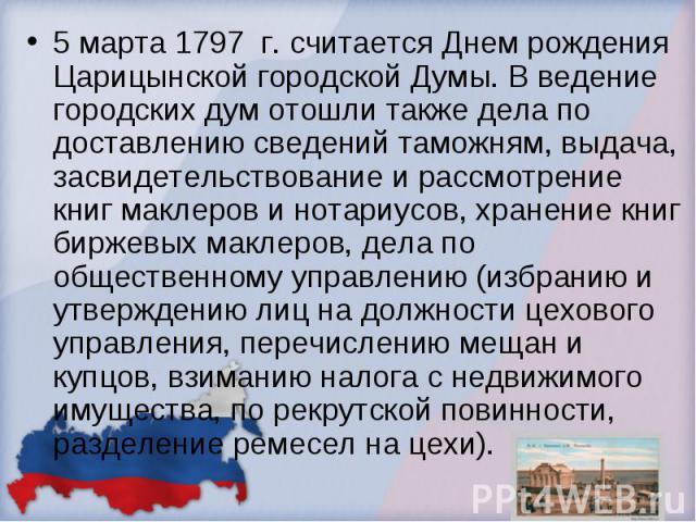 5 марта 1797 г. считается Днем рождения Царицынской городской Думы. В ведение городских дум отошли также дела по доставлению сведений таможням, выдача, засвидетельствование и рассмотрение книг маклеров и нотариусов, хранение книг биржевых маклеров, …
