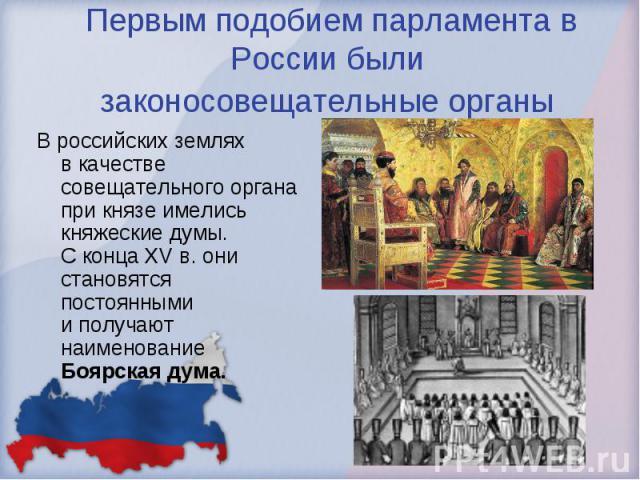 Первым подобием парламента в России были законосовещательные органы Вроссийских землях вкачестве совещательного органа при князе имелись княжеские думы. Сконца XVв.они становятся постоянными иполучают наименование Боярская дума.