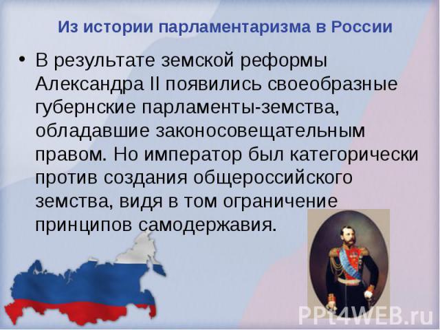 Из истории парламентаризма в России В результате земской реформы Александра II появились своеобразные губернские парламенты-земства, обладавшие законосовещательным правом. Но император был категорически против создания общероссийского земства, видя …