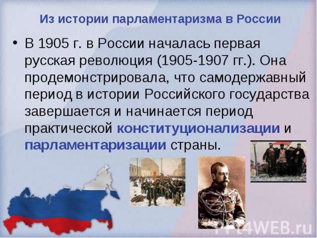 Из истории парламентаризма в России В 1905 г. в России началась первая русская революция (1905-1907 гг.). Она продемонстрировала, что самодержавный период в истории Российского государства завершается и начинается период практической конституционали…