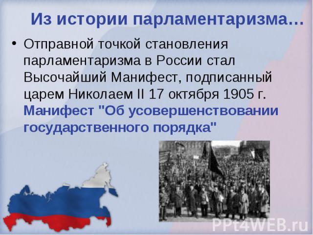 Из истории парламентаризма… Отправной точкой становления парламентаризма в России стал Высочайший Манифест, подписанный царем Николаем II 17 октября 1905 г. Манифест