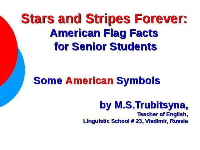 Stars and Stripes Forever: American Flag Facts for Senior Students Some American Symbolsby M.S.Trubitsyna,Teacher of English, Linguistic School # 23, Vladimir, Russia