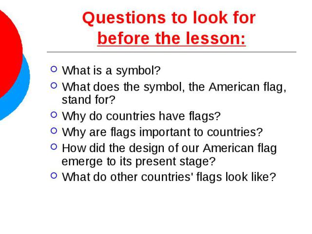 Questions to look for before the lesson: What is a symbol? What does the symbol, the American flag, stand for? Why do countries have flags? Why are flags important to countries? How did the design of our American flag emerge to its present stage? Wh…