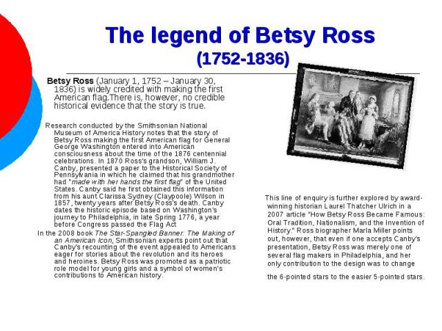 The legend of Betsy Ross (1752-1836) Betsy Ross (January 1, 1752– January 30, 1836) is widely credited with making the first American flag.There is, however, no credible historical evidence that the story is true. Research conducted by the Smithson…