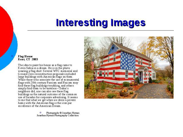 Interesting Images Flag HouseKent, CT 2003The idea to paint his house as a flag came to Kevin Sabia in a dream. He is in the photo wearing a flag shirt. Several WTC memorial and Ground Zero reconstruction proposals included large buildings with Ame…