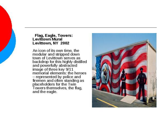 Flag, Eagle, Towers: Levittown MuralLevittown, NY 2002An icon of its own time, the modular and stripped down town of Levittown serves as backdrop for this highly distilled and powerfully abstracted image of three key 9/11 memorial elements: the her…