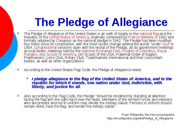 The Pledge of Allegiance The Pledge of Allegiance of the United States is an oath of loyalty to the national flag and the Republic of the United States of America, originally composed by Francis Bellamy in 1892 and formally adopted by Congress as th…