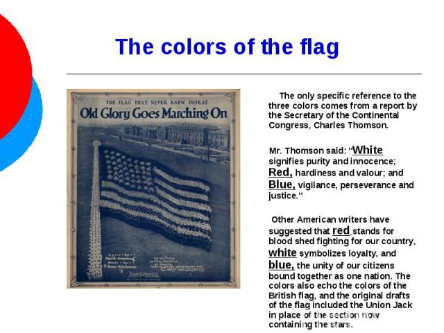The colors of the flag The only specific reference to the three colors comes from a report by the Secretary of the Continental Congress, Charles Thomson. Mr. Thomson said: