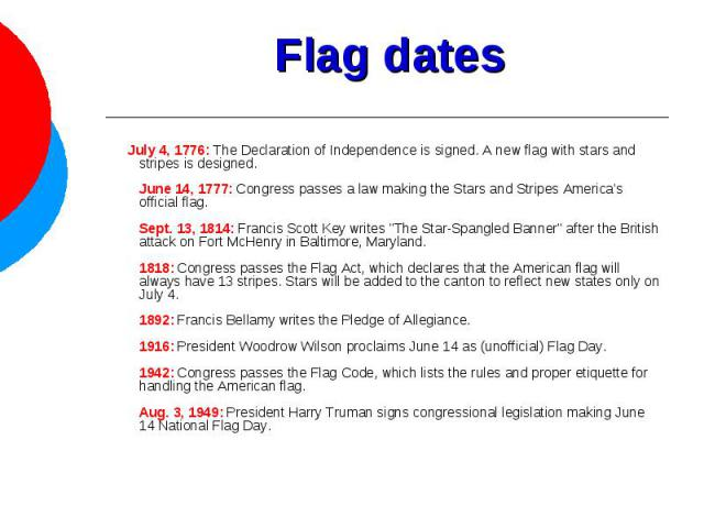 Flag dates July 4, 1776: The Declaration of Independence is signed. A new flag with stars and stripes is designed.June 14, 1777: Congress passes a law making the Stars and Stripes America's official flag.Sept. 13, 1814: Francis Scott Key writes