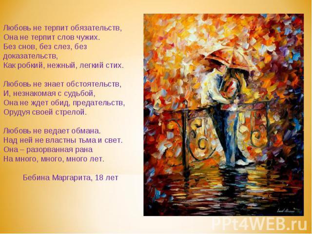 Любовь не терпит обязательств,Она не терпит слов чужих.Без снов, без слез, без доказательств,Как робкий, нежный, легкий стих.Любовь не знает обстоятельств,И, незнакомая с судьбой,Она не ждет обид, предательств,Орудуя своей стрелой.Любовь не ведает о…