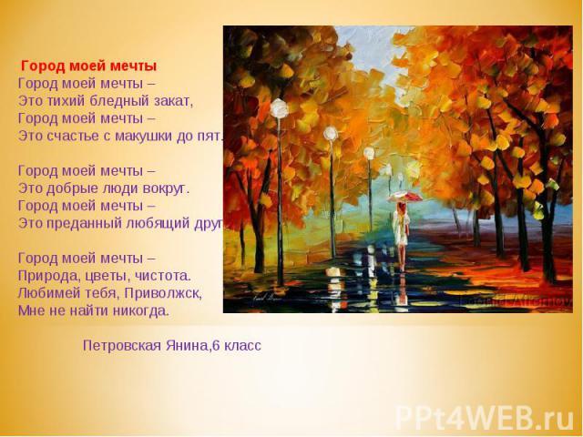 Город моей мечтыГород моей мечты –Это тихий бледный закат,Город моей мечты –Это счастье с макушки до пят.Город моей мечты –Это добрые люди вокруг.Город моей мечты –Это преданный любящий друг.Город моей мечты – Природа, цветы, чистота.Любимей тебя, П…