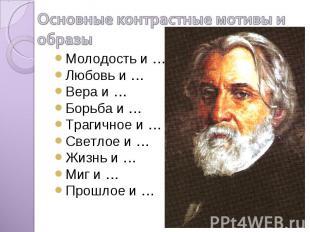 Основные контрастные мотивы и образы Молодость и …Любовь и …Вера и …Борьба и …Тр