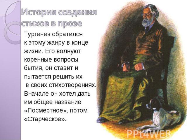 История создания стихов в прозе Тургенев обратился к этому жанру в конце жизни. Его волнуют коренные вопросы бытия, он ставит и пытается решить их в своих стихотворениях. Вначале он хотел дать им общее название «Посмертное», потом «Старческое».
