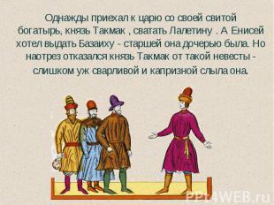 Однажды приехал к царю со своей свитой богатырь,князь Такмак , сватать Лалетину